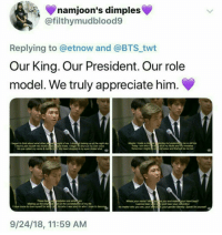 Same #bts #rm: namjoon's dimples  @filthymudblood9  Replying to @etnow and @BTS twt  Our King. Our President. Our role  model. We truly appreciate him.  lbegan to hink about what other p  le o  ught of me.Istopp d looking up at the night sky  ple made.began to shut out my own voice  My heart stopped & my eyes doened sut  Maybe Imade a miseferday but  me is stl me  Today 1 am who f  all of my futs and y mistakes  I tried to jam mysell into molds  No one called my name &  These  an msistakes are  Whats your name? Wexs you and make  y and hear your  am  heart bea?  Making up the brigh estrs in the  of my ife  I wanna hear  I hatve come to lovemyse for or who I was and for who I hope to beN  No matter who you are, your sn coyourgender identty Speak for yourse  9/24/18, 11:59 AM Same #bts #rm