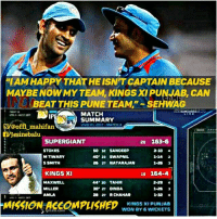 "Memes, Happy, and Match: ""NAMM HAPPY THAT HE ISNTCAPTAIN BECAUSE  MAYBE NOW MY TEAM, KINGSXI PUNJAB, CAN  BEAT THIS PUNE TEAM.""  SEHWAG  MATCH  SUMMARY  VIVO MPL 2017 MATCH  offl mahifan  SVJesinebalu  20 163-6  SUPERGIANT  STOKES  50-32 SANDEEP  2-33  M TIWARY  40"" 23 SWAPNIL  1-14 2  S SMITH  KINGS XI  19 164-4  44 20 TAHIR  MAXWELL  30 27 DINDA.  MILLER  AMLA  28 RCHAMAR  MISSION ACCOMPLISHED  KINGS XI PUNJAB  WON BY WICKETS"