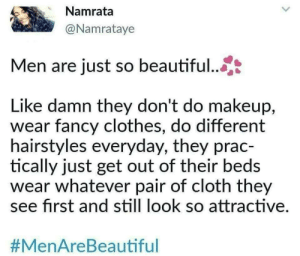 Beautiful, Clothes, and Makeup: Namrata  @Namrataye  Men are just so beautiful...  Like damn they don't do makeup,  wear fancy clothes, do different  hairstyles everyday, they prac-  tically just get out of their beds  wear whatever pair of cloth they  see first and still look so attractive  Finally.. via /r/memes https://ift.tt/2Da5vcv