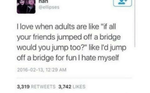 """Friends, Love, and Jumped: nan  @ellipses  I love when adults are like """"if all  your friends jumped off a bridge  would you jump too?"""" like l'd jump  off a bridge for fun I hate myself  2016-02-13, 12:29 AM  3,319 RETWEETS 3,742 LIKES me_irl"""