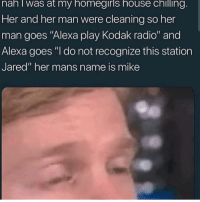"Radio, House, and Jared: nan I was at my homegiris house chilling  Her and her man were cleaning so her  man goes ""Alexa play Kodak radio"" and  Alexa goes ""I do not recognize this station  Jared"" her mans name is mike Old but gold"