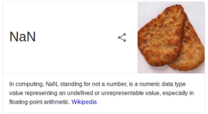 Wikipedia, Data, and Bread: NaN  In computing, NaN, standing for not a number, is a numeric data type  value representing an undefined or unrepresentable value, especially in  floating-point arithmetic. Wikipedia NaN bread