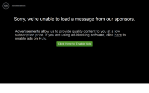 Click, Hulu, and Sorry: NaN  VISIT ADVERTISER'S SITE  Sorry, we're unable to load a message from our sponsors.  Advertisements allow us to provide quality content to you at a low  subscription price. If you are using ad-blocking software, click here to  enable ads on Hulu.  Click Here to Enable Ads a long wait