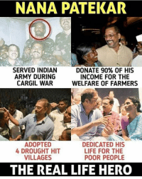 NANA PATEKAR  SERVED INDIAN  ARMY DURING  CARGIL WAR  DONATE 90% OF HIS  INCOME FOR THE  WELFARE OF FARMERS  ADOPTED  4 DROUGHT HIT  VILLAGES  DEDICATED HIS  LIFE FOR THE  POOR PEOPLE  THE REAL LIFE HERO