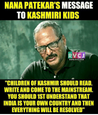 "Memes, Kashmiri, and 🤖: NANA PATEKAR'S MESSAGE  TO KASHMIRI KIDS  RV CJ  WWW. RVCJ.COM,  EH  ""CHILDREN OF KASHMIR SHOULD READ,  WRITE AND COMETO THEMAINSTREAM.  YOU SHOULD 1STUNDERSTAND THAT  INDIAIS YOUR OWN COUNTRYAND THEN  EVERYTHING WILL BERESOLVED"" Rightly said."