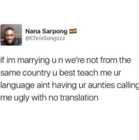 Memes, Ugly, and Best: Nana Sarpong  @ChrisSongzzz  if im marrying u n we're not from the  same country u best teach me ur  language aint having ur aunties calling  me ugly with no translation I can't believe what @unscensored just posted on their story 💦😂🔞
