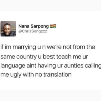 Instagram, Meme, and Memes: Nana Sarpong  @ChrisSongzzz  if im marrying u n we're not from the  same country u best teach me ur  language aint having ur aunties calling  me ugly with no translation @soinnocentparent was voted 1 sexual meme page on instagram 😂💀🔞