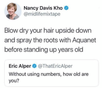 "Dank, Hair, and Old: Nancy Davis Kho  @midlifemixtape  Blow dry your hair upside down  and spray the roots with Aquanet  before standing up years old  Eric Alper@ThatEricAlper  Without using numbers, how old are  you? I'm ""circled every item in the Delia's catalog"" years old. 👵"
