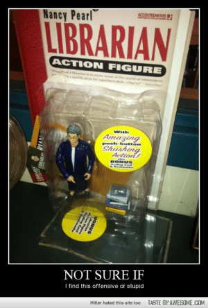 "Not Sure Ifhttp://omg-humor.tumblr.com: Nancy Pearl  ACCOUTREMENTS  wwww  LIBRARIAN  ACTION FIGURE  ""Thele of a librarian is to make sense of the world of information.  a qualification for superhero-dom, what ist - Nancy Par  With  Amazing  push-button  Shushing  Action!  BONUS  wadng  NOT SURE IF  I find this offensive or stupid  TASTE OF AWESOME.COM  Hitler hated this site too  BONUS  Librarian  ding  9okma Not Sure Ifhttp://omg-humor.tumblr.com"