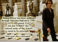 ~SF: Nancy Pelosi has been walking  through Statuary Hall since 1987  (30 years)--  -b  t TODAY she-2  ut jus  noticed some of the statues  need to be removed.  And now she's outraged. ~SF
