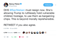 Children, Trump, and Nancy Pelosi: Nancy Pelosi *  @TeamPelosi  Following  DHS @SecNielsen must resign now. She's  allowing Trump to ruthlessly hold vulnerable  children hostage, to use them as bargaining  chips. This is beyond morally reprehensible.  RETWEET if you also agree.  5:12 PM-18 Jun 2018  4,759 Retweets 5,032 Likes  163 t 4.8K 5.0K Boom!