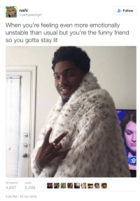 Blackpeopletwitter, Funny, and Lit: nani  Follow  Opettyblackgirl  When you're feeling even more emotionally  unstable than usual but you're the funny friend  so you gotta stay lit  :0  RETWEETS  LIKES  4,6975,408  3:28 PM-22 Oct 2016 <p>Pretending to be happy while dying on the inside… (via /r/BlackPeopleTwitter)</p>