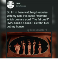 "Memes, My House, and Fuck: nani  @KeNaiyaa  So Im in here watching Hercules  with my son. He asked ""momma  which one are you? The fat one?""  LMAOOOOOOOOO. Get the fuck  out my house.  ig:blacktwitter1  itii"
