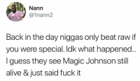 Alive, Magic Johnson, and Memes: Nann  @1nann2  Back in the day niggas only beat raw if  you were special. Idk what happened.  I guess they see Magic Johnson still  alive & just said fuck it 📠📠📠