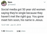 Jesus, Social Media, and Soon...: Nann  @1nann2  Social media got 50 year old women  saying they're single because they  haven't met the right guy. You gone  meet him soon, his name is Jesus.  12:27 AM Jun 21, 2018  1.5K Retweets  3.9K Likes This is terrible.. 😩😂 https://t.co/Y47QteBD2D
