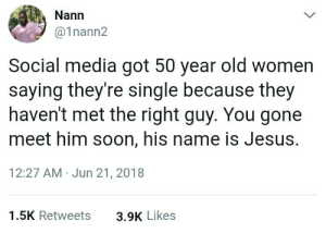 Dank, Jesus, and Memes: Nann  @1nann2  Social media got 50 year old women  saying they're single because they  haven't met the right guy. You gone  meet him soon, his name is Jesus.  12:27 AM Jun 21, 2018  1.5K Retweets  3.9K Likes Soon Karen, just be patient.. by Nervous_Wallaby FOLLOW HERE 4 MORE MEMES.