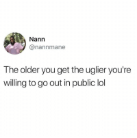 Lol, Twitter, and Girl Memes: Nann  @nannmane  The older you get the uglier you're  willing to go out in public lol I think my shirts on backwards (twitter: nannmane)