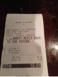 Back to the Future, Future, and Marty McFly: NANNY 0 BRIENS  Bar  Date: 02/08/2014 Time: 05:42:30 PM  Check: 319511 Table: 8044  Covers : 0 Person# : 1  Server #: 22 Opened: 01:56:00 PM  Tab Name:MARTY MCFLY BACK  TO THE FUTURE  4 Guinness DFT  3 $5.50 Special  L HH Guinness  27.28  15.00  5.91  SUB TOTAL  Sales Tax  48.19  4.82  IOTAL53.01 memeguy-com:  and that was the last time I wore a puffy vest to the bar