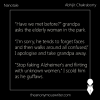 """Confused, Memes, and Sorry: Nanotale  Abhijit Chakraborty  """"Have we met before?"""" grandpa  asks the elderly woman in the park.  """"T'm sorry, he tends to forget faces  and then walks around all confused,""""  I apologise and take grandpa away  """"Stop faking Alzheimer's and flirting  with unknown women,"""" I scold him  as he quffaws.  theanonymouswriter.com Nanotale 