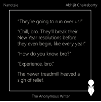 "Nanotale | Abhijit: Nanotale  Abhijit Chakraborty  ""They're going to run over us!""  ""Chill, bro. They'll break their  New Year resolutions before  they even begin, like every year  How do you know bro?  ""Experience, bro""  The newer treadmill heaved a  sigh of relief  The Anonymous Writer Nanotale 