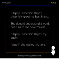 """Best Friend, Memes, and Best: Nanotale  Abhijit  """"Happy Friendship Day!"""" I  cheerfully greet my best friend.  She doesn't understand a word,  but runs to me nevertheless.  """"Happy Friendship Day!"""" I try  again.  """"Woof!"""" she replies this time.  theanonymouswriter.com Nanotale 