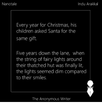 Memes, Anonymous, and Anonymity: Nanotale  Indu Arakkal  Every year for Christmas, his  children asked Santa for the  same gift.  Five years down the lane, when  the string of fairy lights around  their thatched hut was finally lit,  the lights seemed dim compared  to their smiles.  The Anonymous Writer Nanotale | Indu Arakkal
