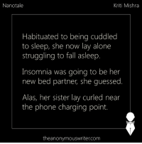 Nanotale | Kriti Mishra: Nanotale  Kriti Mishra  Habituated to being cuddled  to sleep, she now lay alone  struggling to fall asleep  Insomnia was going to be her  new bed partner, she guessed  Alas, her sister lay curled near  the phone charging point.  theanonymouswriter.com Nanotale | Kriti Mishra