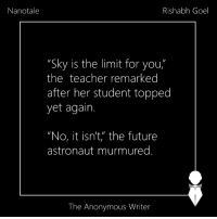 "Nanotale | Repost: Nanotale  Rishabh Goel  ""Sky is the limit for you  the teacher remarked  after her student topped  yet again.  ""No, it isn't, the future  astronaut murmured  The Anonymous Writer Nanotale 