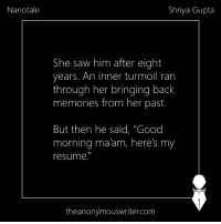 "Nanotale | Sent by Shriya Gupta: Nanotale  Shriya Gupta  She saw him after eight  years. An inner turmoil ran  through her bringing back  memories from her past.  But then he said, ""Good  morning ma'am, here's my  resume.  theanonymouswriter.com Nanotale 