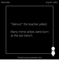 """Memes, Silence, and Artist: Nanotale  Suyash Sahu  """"Silence!"""" the teacher yelled  Many mime artists were born  at the last bench.  theanonymouswriter.com Nanotale 