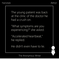 "Memes, 🤖, and The Doctors: Nanotale  The young patient was back  at the clinic of the doctor he  had a crush on  ""What symptoms are you  experiencing?"" she asked  Accelerated heartbeat  he replied  He didn't even have to lie  The Anonymous Writer  Abhijit Nanotale 