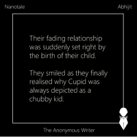 Memes, Faded, and Cupid: Nanotale  Their fading relationship  was suddenly set right by  the birth of their child.  They smiled as they finally  realised why Cupid was  always depicted as a  chubby kid  The Anonymous Writer  Abhijit Nanotale | Abhijit