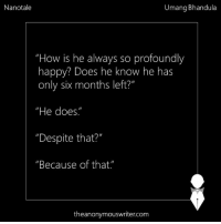 """Memes, 🤖, and Profound: Nanotale  Umang Bhandula  """"How is he always so profoundly  happy? Does he know he has  only six months left?""""  """"He does.""""  """"Despite that?M  """"Because of that  theanonymouswritercom Nanotale 