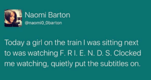 Girl, Today, and Train: Naomi Barton  @naomi0_Obarton  Today a girl on the train I was sitting next  to was watching F. RI. E. N. D. S. Clocked  me watching, quietly put the subtitles or.