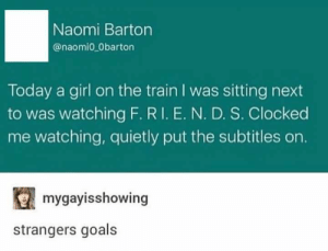 She was there for you: Naomi Barton  @naomio 0barton  Today a girl on the train I was sitting next  to was watching F. RI. E. N. D. S. Clocked  me watching, quietly put the subtitles on.  mygayisshowing  strangers goals She was there for you