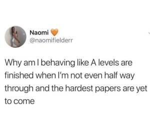Behaving: Naomi  @naomifielderr  Why am l behaving like A levels are  finished when I'm not even half way  through and the hardest papers are yet  to come