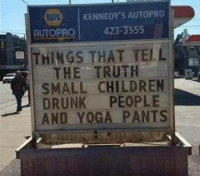 Yoga Pants: NAPA  KENNEDY'S AUTOPRO  AUTOPRO 423-3555  THINGS THAT TELL  THE TRUTH  SMALL CHILDREN  DRUNK PEOPLE  AND YOGA PANTS