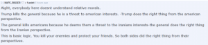 "Found in r/OurPresident: ""This is basic logic. You kill your enemies and protect your friends. So both sides did the right thing from their perspectives."": - NAPE_RIGGER  O. 1 point 6 hours ago  Aight, everybody here doesnt understand relative morals.  Trump kills the general because he is a threat to american interests. -Trump does the right thing from the american  perspective.  The general kills americans because he deems them a threat to the iranians interests-the general does the right thing  from the Iranian perspective.  This is basic logic. You kill your enemies and protect your friends. So both sides did the right thing from their  perspectives. Found in r/OurPresident: ""This is basic logic. You kill your enemies and protect your friends. So both sides did the right thing from their perspectives."""