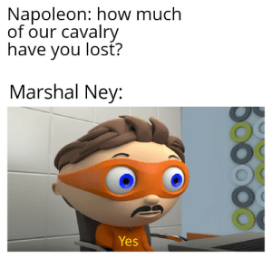Lost, History, and How: Napoleon: how much  of our cavalry  have you lost?  Marshal Ney:  Yes That concludes the battle of Waterloo