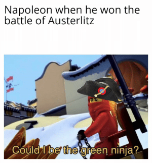 History, Ninja, and Yes: Napoleon when he won the  battle of Austerlitz  Could I be the green ninja? Yes, you are, Emperor