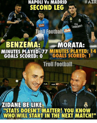 """Memes, Adnan, and 🤖: NAPOLI Vs MADRID  SECOND LEG  Fly  Emirates  te  Troll Football  BENZEMA.  MORATA:  MINUTES PLAYED 77 MINUTES PLAYED: 14  GOALS SCORED: 0  GOALS SCORED: 1  Troll Football  ZIDANE BE LIKE  ISTATS DOESNT MATTER! YOU KNOW  WHO WILL START IN THE NEXT MATCH!"""" Zidane be like 😂 🔺WATCH ALL TODAY'S LIVE GAMES ➡️ APP LINK IN OUR BIO! [ Adnan Zafar ]"""