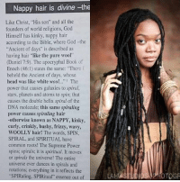 "God, Head, and Memes: Nappy hair is divine -the  Like Christ, ""His son"" and all the  founders of world religions, God  Himself has kinky, nappy hair  according to the Bible, where God-the  ""Ancient of days"" is described as  having hair ""like the pure wool""  (Daniel 7:9). The apocryphal Book of  Enoch (46:1) states the same: ""There  beheld the Ancient of days, whose  head was like white wool  The  power that causes galaxies to spiral,  stars, planets and atoms to spin: that  causes the double helix spiral of the  DNA molecule: this same spiraling  power causes spiraling hair  -otherwise known as NAPPY, kinky,  curly, crinkly, bushy, frizzy, wavy,  WOOLLY hair! The words, SPIN  SPIRAL, and SPIRITUAL have  common roots! The Supreme Power  spins; spirals; it is spiritual. It moves  or spirals the universe! The entire  universe ever dances in spirals and  rotations: everything in it reflects the  ""SPIRaling, SPIRitual"" essence out of  OTOGR 🤔📚💻 Repost @realqueens_overbitches ・・・ From: Blacked Out Through Whitewash by SuZar ➖➖➖➖➖➖ justkingnoniggaz justqueensnobitches"