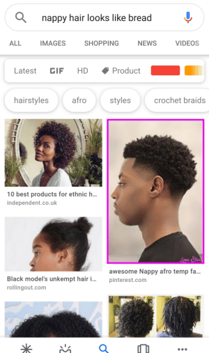 Google thinks they're slick.: nappy hair looks like bread  IMAGES  SHOPPING  NEWS  VIDEOS  ALL  Product  Latest  HD  GIF  afro  crochet braids  hairstyles  styles  10 best products for ethnic h..  independent.co.uk  awesome Nappy afro temp fa...  Black model's unkempt hair i...  pinterest.com  rollingout.com Google thinks they're slick.