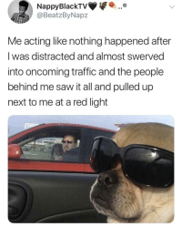 Blackpeopletwitter, Saw, and Shit: ..  NappyBlackTV  @BeatzByNapz  Me acting like nothing happened after  I was distracted and almost swerved  into oncoming traffic and the people  behind me saw it all and pulled up  next to me at a red light <p>Ain't shit to see here (via /r/BlackPeopleTwitter)</p>