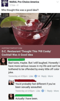 America, Bad, and Life: NARAL Pro-Choice America  17 hrs  Who thought this was a good idea?!  HUFFINGTONPOST.COM  D.C. Restaurant Thought This 'Pill Cosby  Cocktail Was A Good Idea  Bad taste, maybe. But I still laughed. Honestly I  have more serious issues in my life and can't be  bothered to be offended by every little off color  joke  Yesterday at 4:55pm Like14 Reply More  You'd probably feel different if you've  been sexually assaulted.  Yesterday at 6:50pm Like 1 Reply More  Actually I have been.