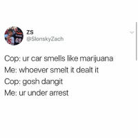 @_kevinboner: NARANBE  69  @SlonskyZach  Cop: ur car smells like marijuana  Me: whoever smelt it dealt it  Cop: gosh dangit  Me: ur under arrest @_kevinboner