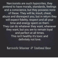 narcissist psychopath sociopath narco narcology narcissism pathologicalliar liar abuse noconscience notlove narcissisticabuse narcissistrecovery narcissisticrecovery narcissisticabusesurvivor psychopathfree nocontact toxic: Narcissists are such hypocrites, they  pretend to have morals, standards, feelings  and a conscience, but they possess none  of these. They will lie, insult, cheat,  abuse and disrespect you, but in return they  will expect fidelity, respect and all your  time and energy spent on them  They can do whatever they want, whenever  they want, but you are to remain loyal  and perfect at all times.  This isn't healthy it's toxic and  definitely not love.  Narcissistic Behaviour GP Emotional Abuse narcissist psychopath sociopath narco narcology narcissism pathologicalliar liar abuse noconscience notlove narcissisticabuse narcissistrecovery narcissisticrecovery narcissisticabusesurvivor psychopathfree nocontact toxic