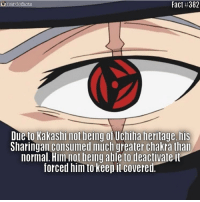 Memes, 🤖, and Kakashi: nardofacts  Fact #382  Due to Kakashi not being of Uchiha heritaye, his  Sharingan consumed much greater chakra thai  normal, Him not being able to deactivate it  forced him to keep it covered Repost from @nardofacts