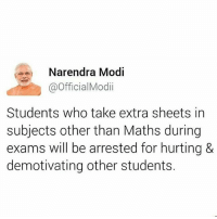 Memes, Narendra Modi, and 🤖: Narendra Modi  @Official Modi  Students who take extra sheets in  subjects other than Maths during  exams will be arrested for hurting &  demotivating other students. 😂😂😂