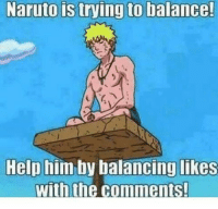 Naruto is trying to balance!  Help him by balancing likes  with the comments! Can we do it?
